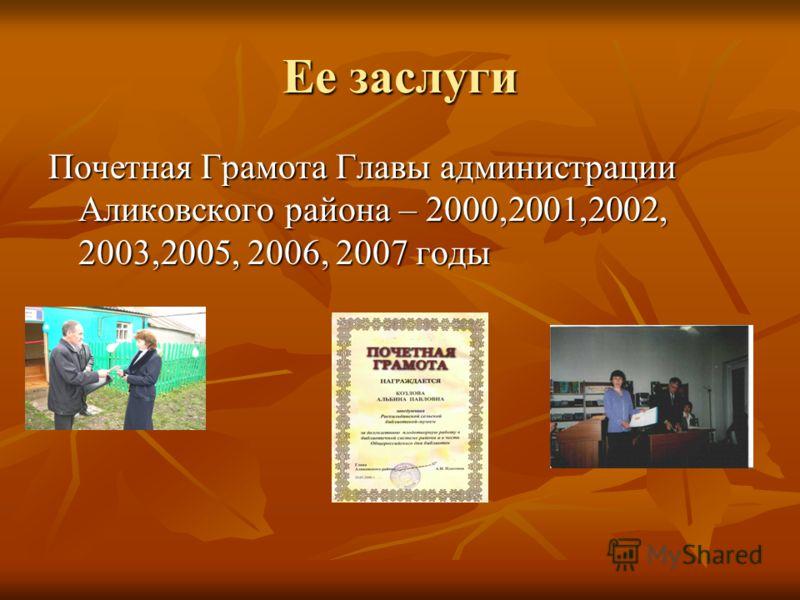 Ее заслуги Почетная Грамота Главы администрации Аликовского района – 2000,2001,2002, 2003,2005, 2006, 2007 годы