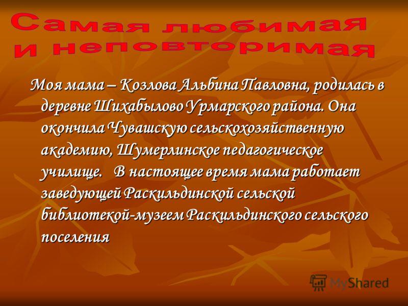 Моя мама – Козлова Альбина Павловна, родилась в деревне Шихабылово Урмарского района. Она окончила Чувашскую сельскохозяйственную академию, Шумерлинское педагогическое училище. В настоящее время мама работает заведующей Раскильдинской сельской библио