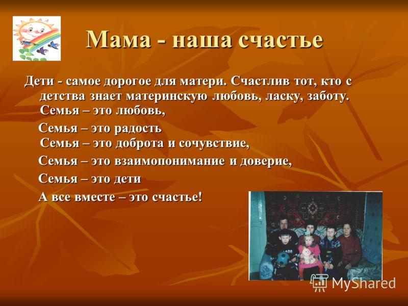 Мама - наша счастье Дети - самое дорогое для матери. Счастлив тот, кто с детства знает материнскую любовь, ласку, заботу. Семья – это любовь, Семья – это радость Семья – это доброта и сочувствие, Семья – это радость Семья – это доброта и сочувствие,