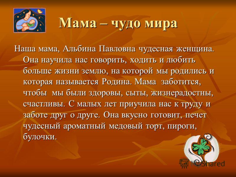 Мама – чудо мира Наша мама, Альбина Павловна чудесная женщина. Она научила нас говорить, ходить и любить больше жизни землю, на которой мы родились и которая называется Родина. Мама заботится, чтобы мы были здоровы, сыты, жизнерадостны, счастливы. С