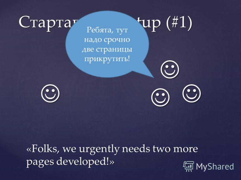 Стартапы / Startup (#1) Ребята, тут надо срочно две страницы прикрутить! «Folks, we urgently needs two more pages developed!»