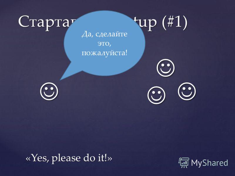 Стартапы / Startup (#1) Да, сделайте это, пожалуйста! «Yes, please do it!»
