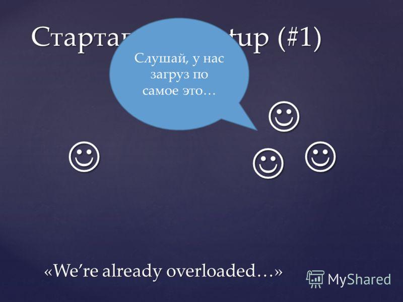 Стартапы / Startup (#1) Слушай, у нас загруз по самое это… «Were already overloaded…»
