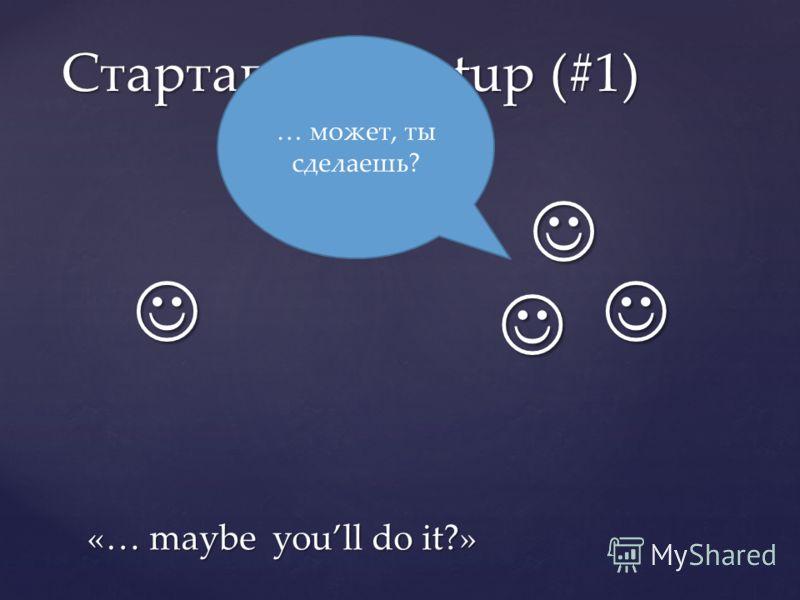 Стартапы / Startup (#1) … может, ты сделаешь? «… maybe youll do it?»