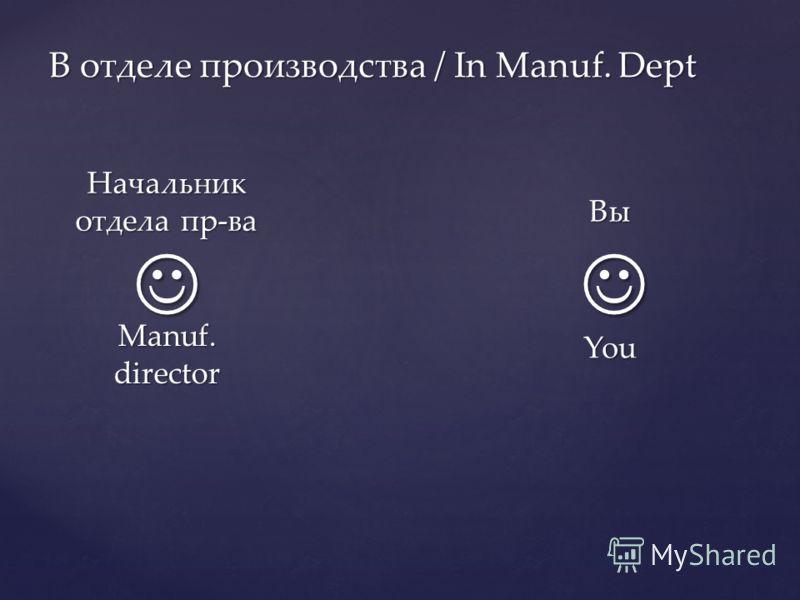 В отделе производства / In Manuf. Dept Вы You Начальник отдела пр-ва Manuf. director