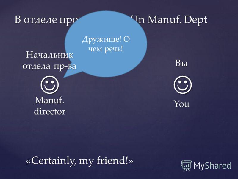 В отделе производства / In Manuf. Dept Дружище! О чем речь! «Certainly, my friend!» Вы You Начальник отдела пр-ва Manuf. director