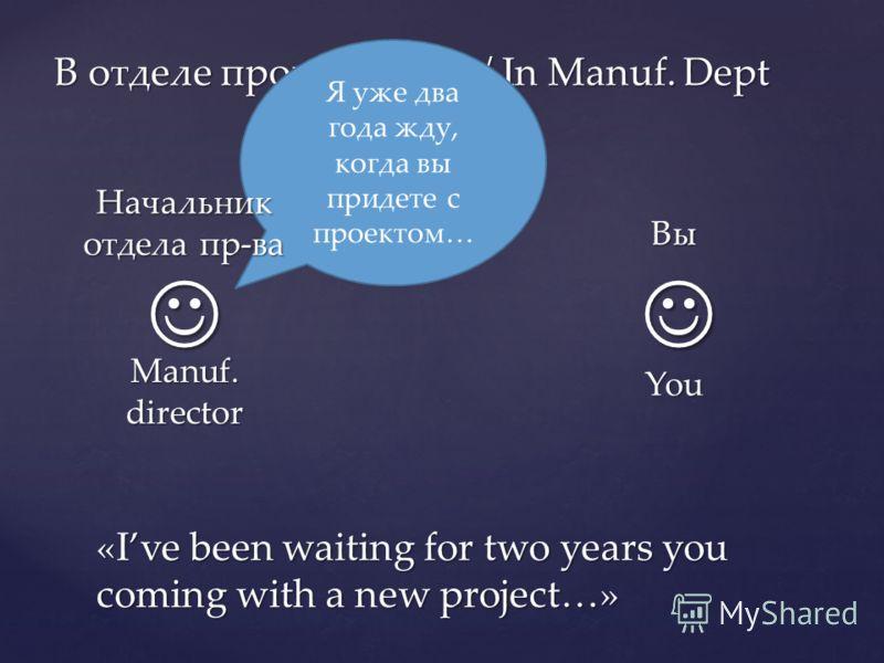 В отделе производства / In Manuf. Dept Я уже два года жду, когда вы придете с проектом… «Ive been waiting for two years you coming with a new project…» Вы You Начальник отдела пр-ва Manuf. director