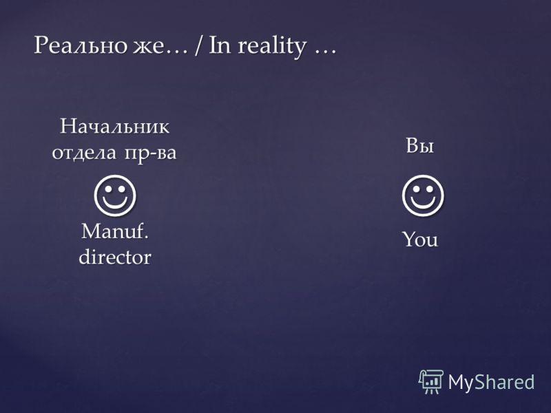 Реально же… / In reality … Вы You Начальник отдела пр-ва Manuf. director
