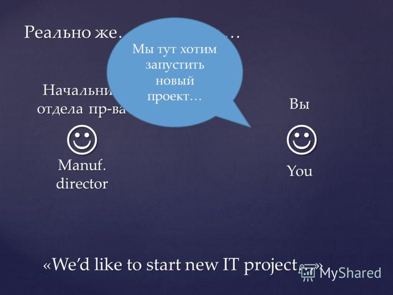 Реально же… / In reality … Вы You Начальник отдела пр-ва Manuf. director Мы тут хотим запустить новый проект… «Wed like to start new IT project…»