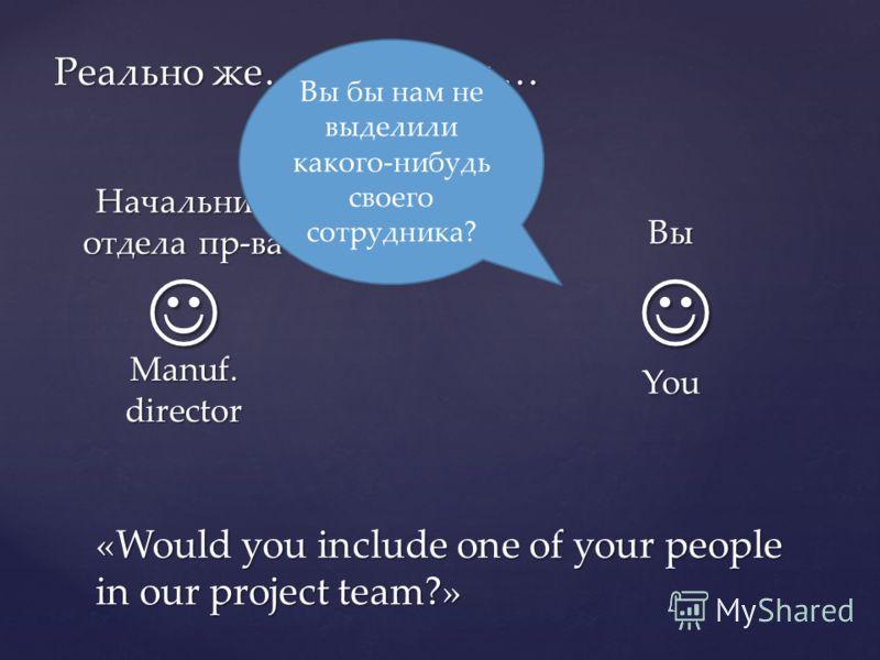 Реально же… / In reality … Вы You Начальник отдела пр-ва Manuf. director Вы бы нам не выделили какого-нибудь своего сотрудника? «Would you include one of your people in our project team?»