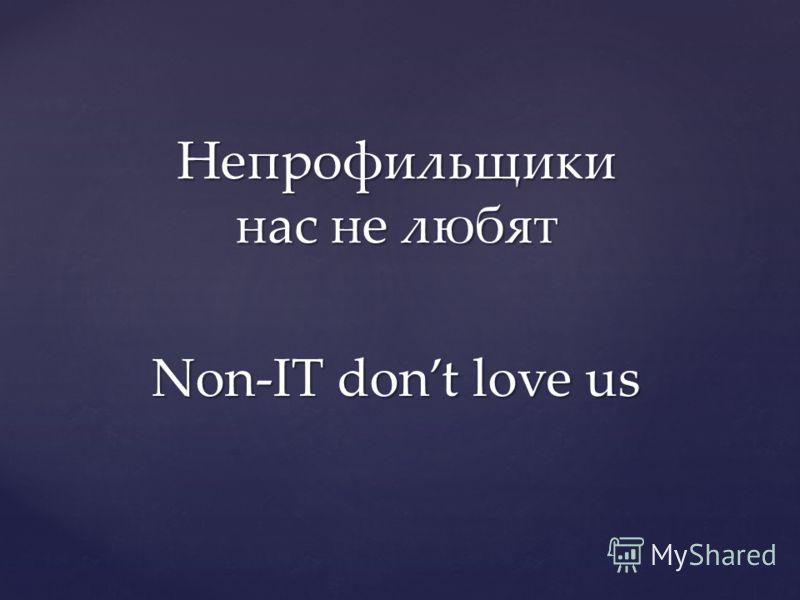 Непрофильщики нас не любят Non-IT dont love us