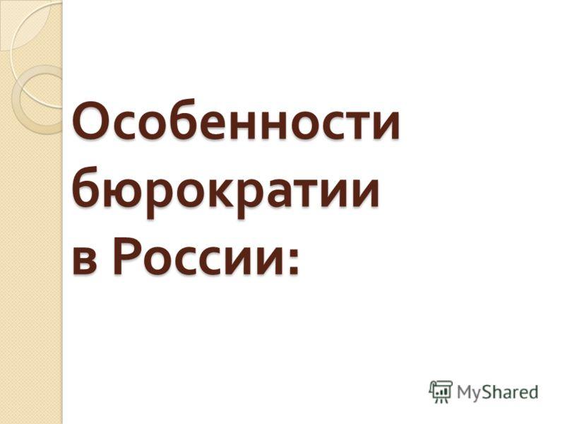 Особенности бюрократии в России :