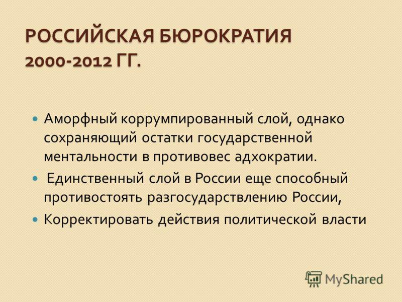 РОССИЙСКАЯ БЮРОКРАТИЯ 2000-2012 ГГ. Аморфный коррумпированный слой, однако сохраняющий остатки государственной ментальности в противовес адхократии. Единственный слой в России еще способный противостоять разгосударствлению России, Корректировать дейс