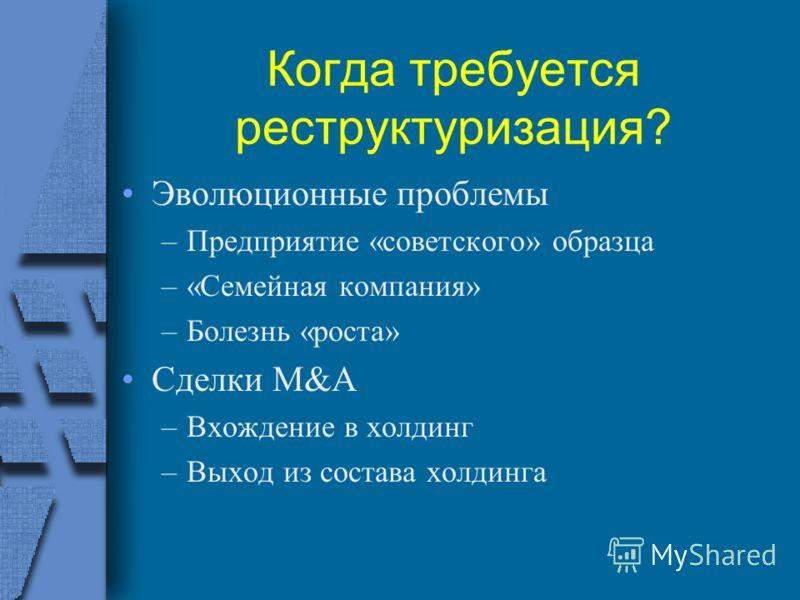 Когда требуется реструктуризация? Эволюционные проблемы –Предприятие «советского» образца –«Семейная компания» –Болезнь «роста» Сделки M&A –Вхождение в холдинг –Выход из состава холдинга