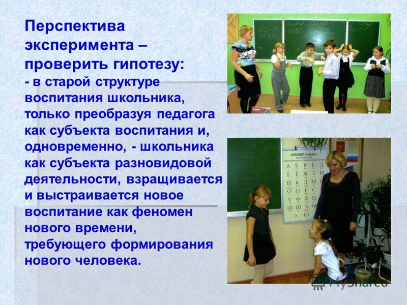 Перспектива эксперимента – проверить гипотезу: - в старой структуре воспитания школьника, только преобразуя педагога как субъекта воспитания и, одновременно, - школьника как субъекта разновидовой деятельности, взращивается и выстраивается новое воспи
