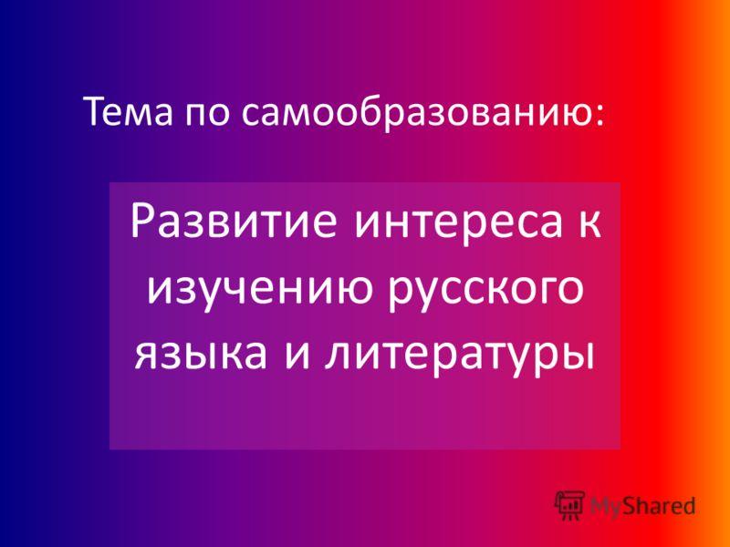 Тема по самообразованию: Развитие интереса к изучению русского языка и литературы
