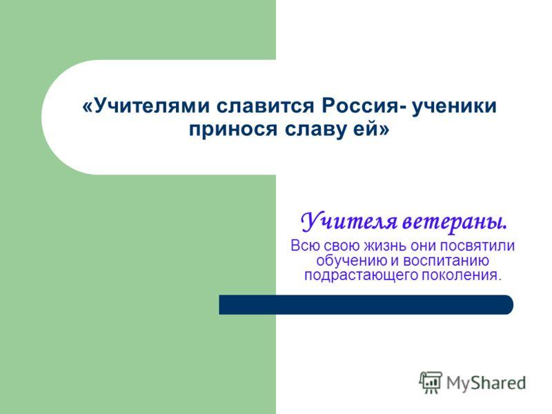 «Учителями славится Россия- ученики принося славу ей» Учителя ветераны. Всю свою жизнь они посвятили обучению и воспитанию подрастающего поколения.