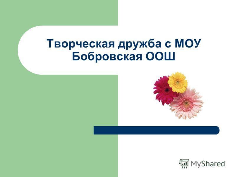 Творческая дружба с МОУ Бобровская ООШ