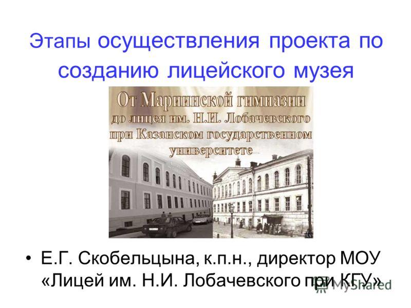 Этапы осуществления проекта по созданию лицейского музея Е.Г. Скобельцына, к.п.н., директор МОУ «Лицей им. Н.И. Лобачевского при КГУ»