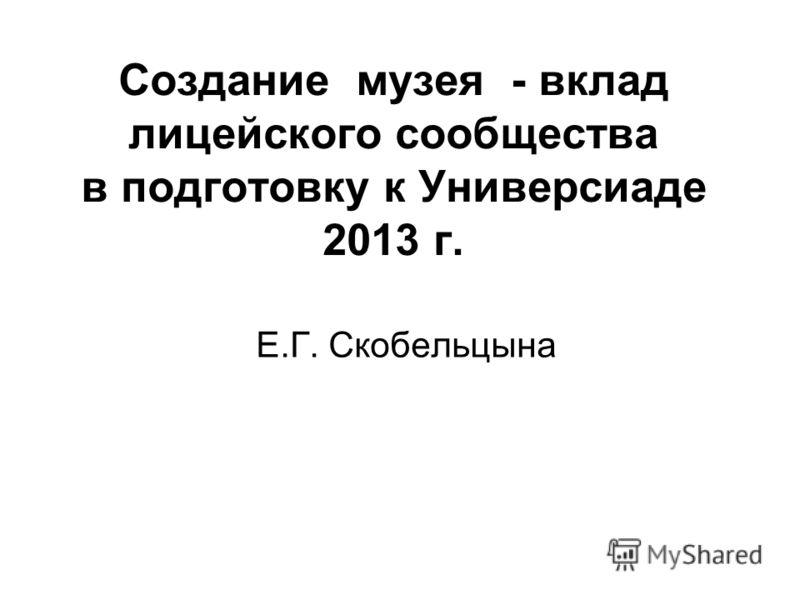 Создание музея - вклад лицейского сообщества в подготовку к Универсиаде 2013 г. Е.Г. Скобельцына
