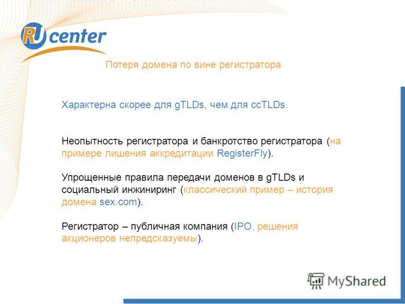 Потеря домена по вине регистратора Характерна скорее для gTLDs, чем для ccTLDs. Неопытность регистратора и банкротство регистратора (на примере лишения аккредитации RegisterFly). Упрощенные правила передачи доменов в gTLDs и социальный инжиниринг (кл