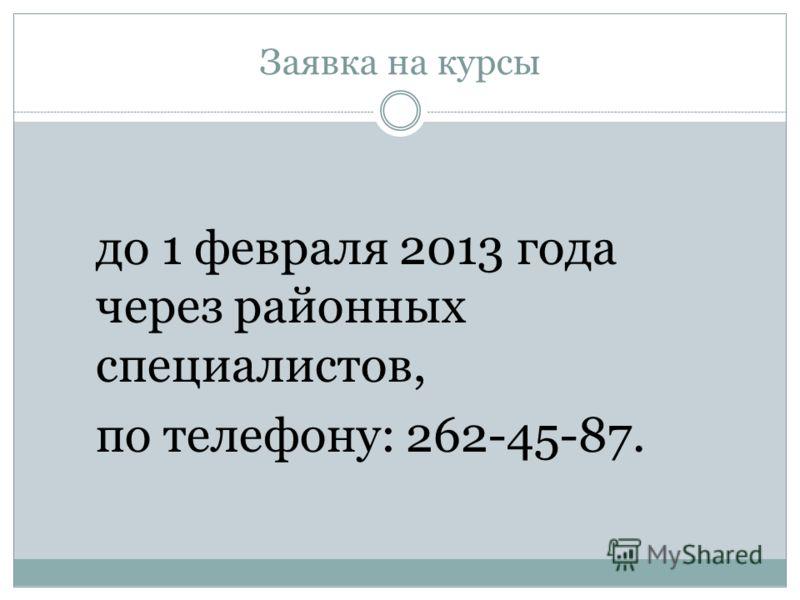 Заявка на курсы до 1 февраля 2013 года через районных специалистов, по телефону: 262-45-87.