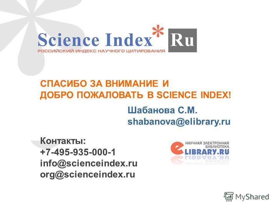 СПАСИБО ЗА ВНИМАНИЕ И ДОБРО ПОЖАЛОВАТЬ В SCIENCE INDEX! Шабанова С.М. shabanova@elibrary.ru Контакты: +7-495-935-000-1 info@scienceindex.ru org@scienceindex.ru