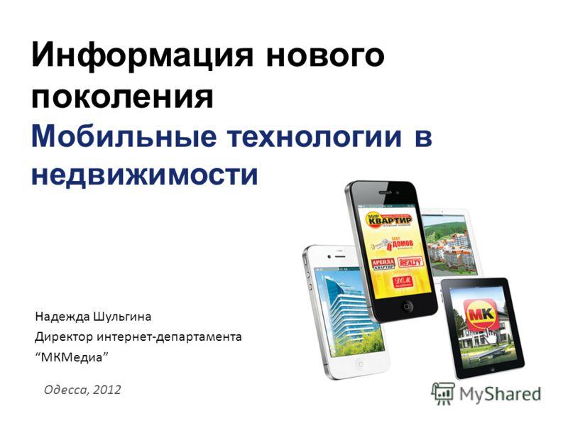 Информация нового поколения Мобильные технологии в недвижимости Одесса, 2012 Надежда Шульгина Директор интернет-департамента МКМедиа