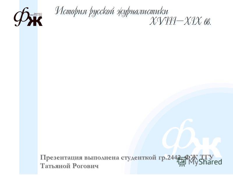 Презентация выполнена студенткой гр.2442, ФЖ ТГУ Татьяной Рогович