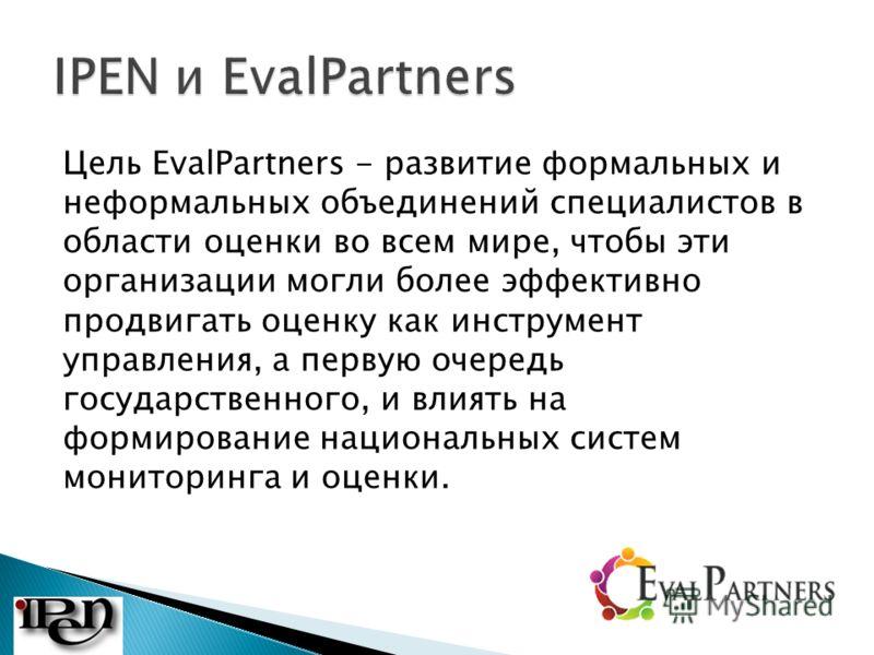 Цель EvalPartners - развитие формальных и неформальных объединений специалистов в области оценки во всем мире, чтобы эти организации могли более эффективно продвигать оценку как инструмент управления, а первую очередь государственного, и влиять на фо