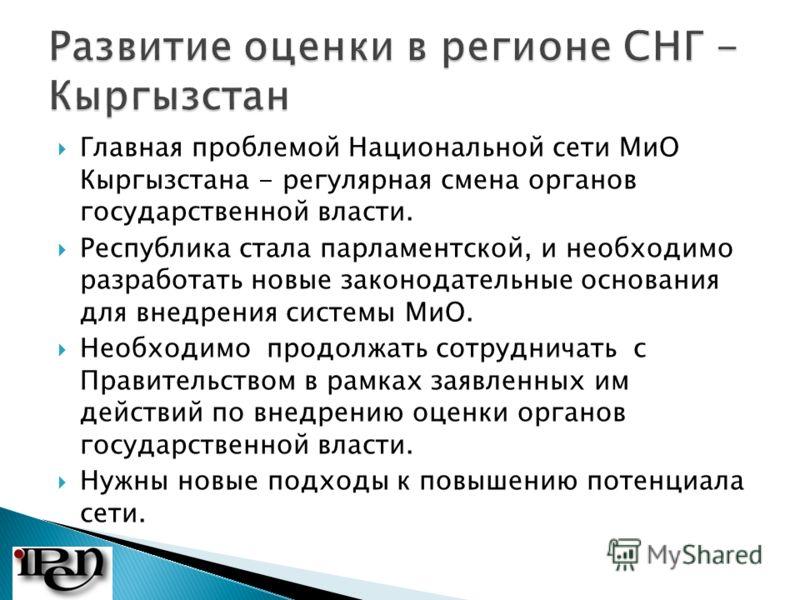 Главная проблемой Национальной сети МиО Кыргызстана - регулярная смена органов государственной власти. Республика стала парламентской, и необходимо разработать новые законодательные основания для внедрения системы МиО. Необходимо продолжать сотруднич