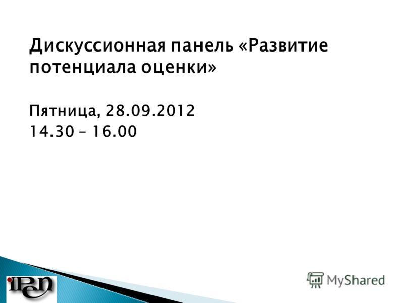 Дискуссионная панель «Развитие потенциала оценки» Пятница, 28.09.2012 14.30 – 16.00