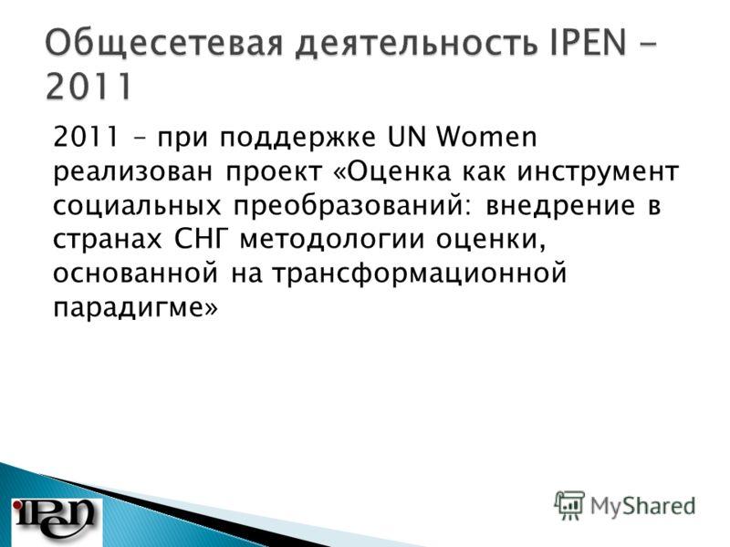 2011 – при поддержке UN Women реализован проект «Оценка как инструмент социальных преобразований: внедрение в странах СНГ методологии оценки, основанной на трансформационной парадигме»