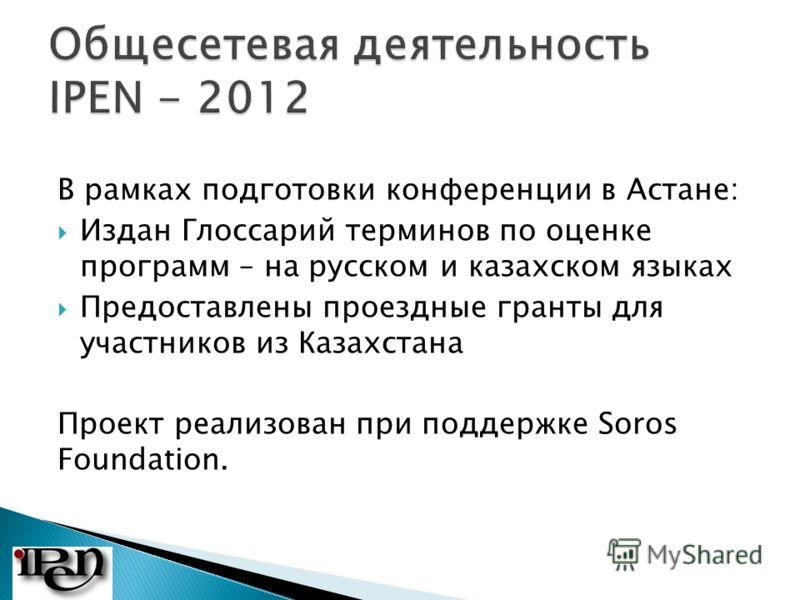 В рамках подготовки конференции в Астане: Издан Глоссарий терминов по оценке программ – на русском и казахском языках Предоставлены проездные гранты для участников из Казахстана Проект реализован при поддержке Soros Foundation.