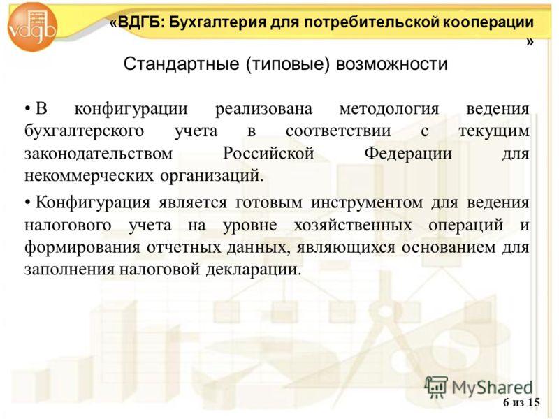 Стандартные (типовые) возможности «ВДГБ: Бухгалтерия для потребительской кооперации » В конфигурации реализована методология ведения бухгалтерского учета в соответствии с текущим законодательством Российской Федерации для некоммерческих организаций.