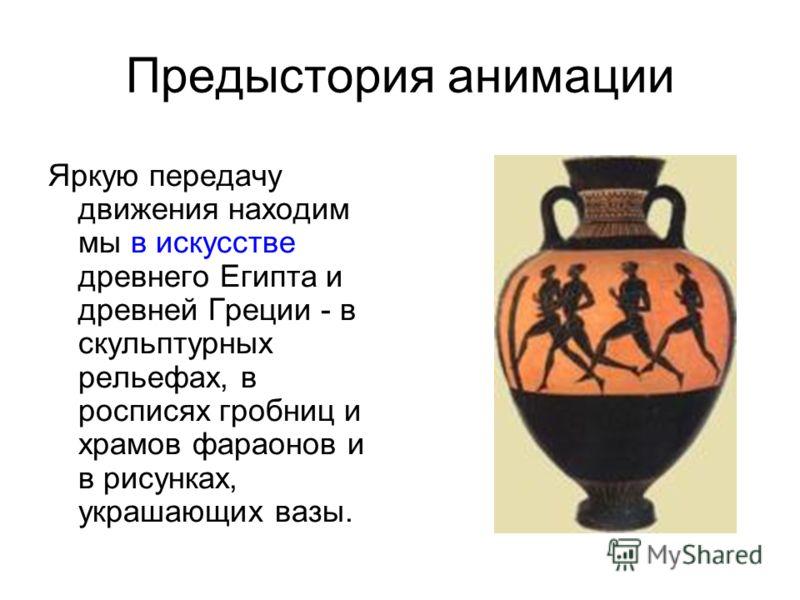Яркую передачу движения находим мы в искусстве древнего Египта и древней Греции - в скульптурных рельефах, в росписях гробниц и храмов фараонов и в рисунках, украшающих вазы. Предыстория анимации