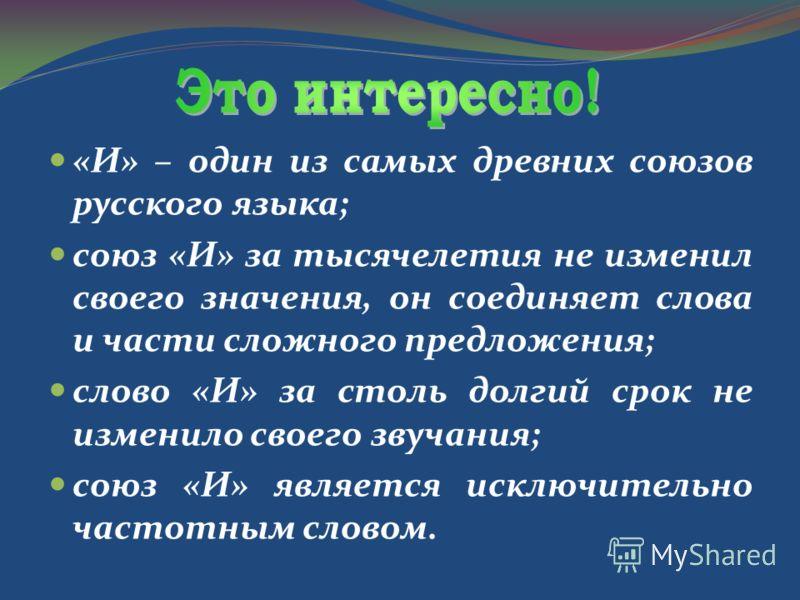 «И» – один из самых древних союзов русского языка; союз «И» за тысячелетия не изменил своего значения, он соединяет слова и части сложного предложения; слово «И» за столь долгий срок не изменило своего звучания; союз «И» является исключительно частот