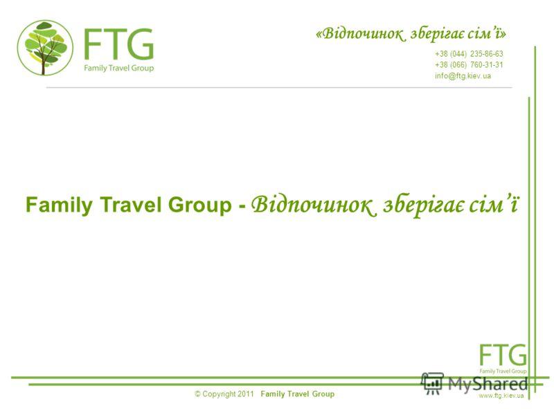 «Відпочинок зберігає сімї» +38 (044) 235-86-63 +38 (066) 760-31-31 info@ftg.kiev.ua © Copyright 2011 Family Travel Group www.ftg.kiev.ua Family Travel Group - Відпочинок зберігає сімї