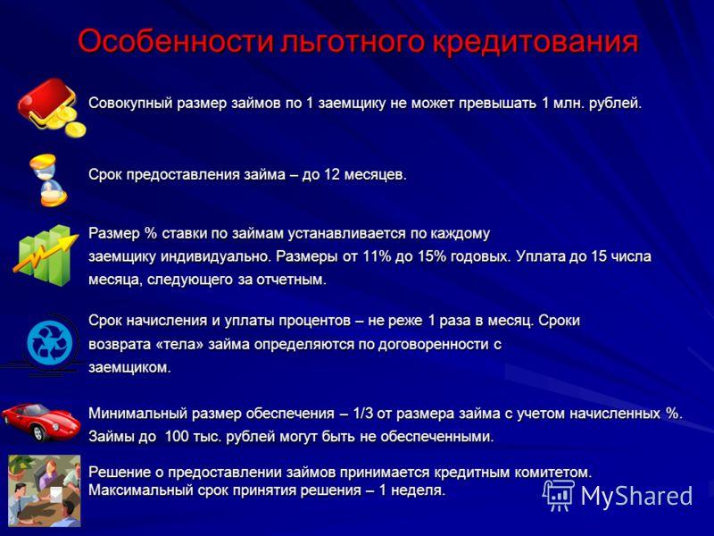 Особенности льготного кредитования Совокупный размер займов по 1 заемщику не может превышать 1 млн. рублей. Срок предоставления займа – до 12 месяцев. Размер % ставки по займам устанавливается по каждому заемщику индивидуально. Размеры от 11% до 15%