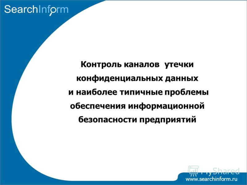 www.searchinform.ru Контроль каналов утечки конфиденциальных данных и наиболее типичные проблемы обеспечения информационной безопасности предприятий