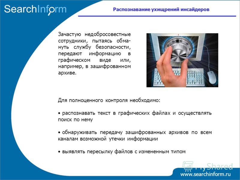 www.searchinform.ru Распознавание ухищрений инсайдеров Зачастую недобросовестные сотрудники, пытаясь обма- нуть службу безопасности, передают информацию в графическом виде или, например, в зашифрованном архиве. Для полноценного контроля необходимо: р