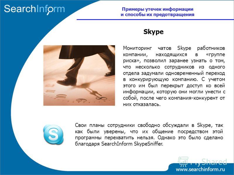 www.searchinform.ru Свои планы сотрудники свободно обсуждали в Skype, так как были уверены, что их общение посредством этой программы перехватить нельзя. Однако это было сделано благодаря SearchInform SkypeSniffer. Skype Примеры утечек информации и с