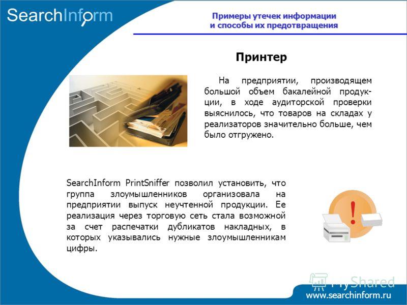 www.searchinform.ru На предприятии, производящем большой объем бакалейной продук- ции, в ходе аудиторской проверки выяснилось, что товаров на складах у реализаторов значительно больше, чем было отгружено. SearchInform PrintSniffer позволил установить