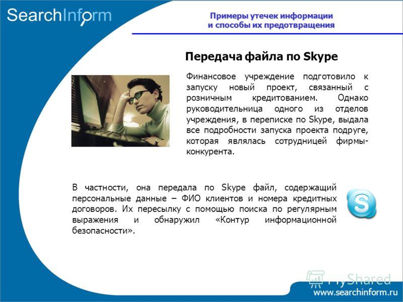 www.searchinform.ru Финансовое учреждение подготовило к запуску новый проект, связанный с розничным кредитованием. Однако руководительница одного из отделов учреждения, в переписке по Skype, выдала все подробности запуска проекта подруге, которая явл