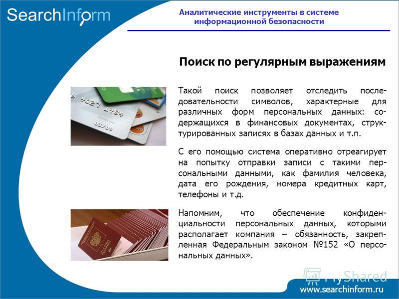 www.searchinform.ru Поиск по регулярным выражениям Такой поиск позволяет отследить после- довательности символов, характерные для различных форм персональных данных: со- держащихся в финансовых документах, струк- турированных записях в базах данных и