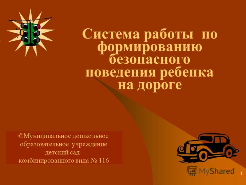 1 Система работы по формированию безопасного поведения ребенка на дороге ©Муниципальное дошкольное образовательное учреждение детский сад комбинированного вида 116