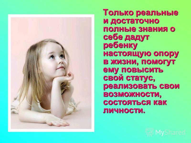 Только реальные и достаточно полные знания о себе дадут ребенку настоящую опору в жизни, помогут ему повысить свой статус, реализовать свои возможности, состояться как личности.