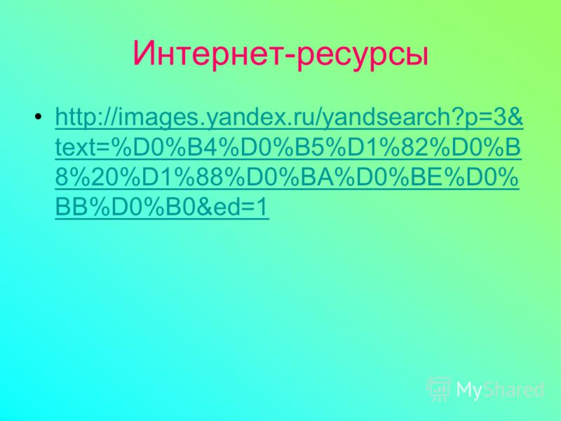 Интернет-ресурсы http://images.yandex.ru/yandsearch?p=3& text=%D0%B4%D0%B5%D1%82%D0%B 8%20%D1%88%D0%BA%D0%BE%D0% BB%D0%B0&ed=1http://images.yandex.ru/yandsearch?p=3& text=%D0%B4%D0%B5%D1%82%D0%B 8%20%D1%88%D0%BA%D0%BE%D0% BB%D0%B0&ed=1