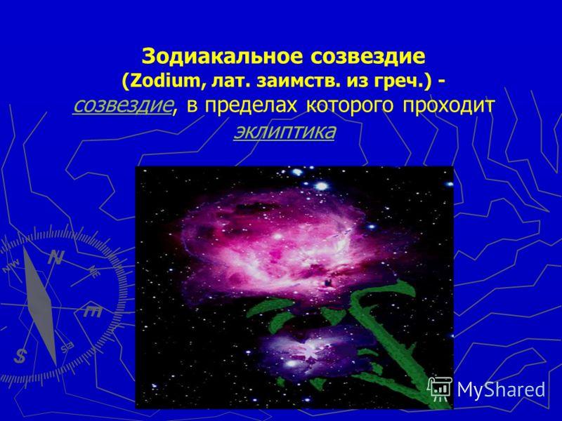 Зодиакальное созвездие (Zodium, лат. заимств. из греч.) - созвездиесозвездие, в пределах которого проходит эклиптика эклиптика