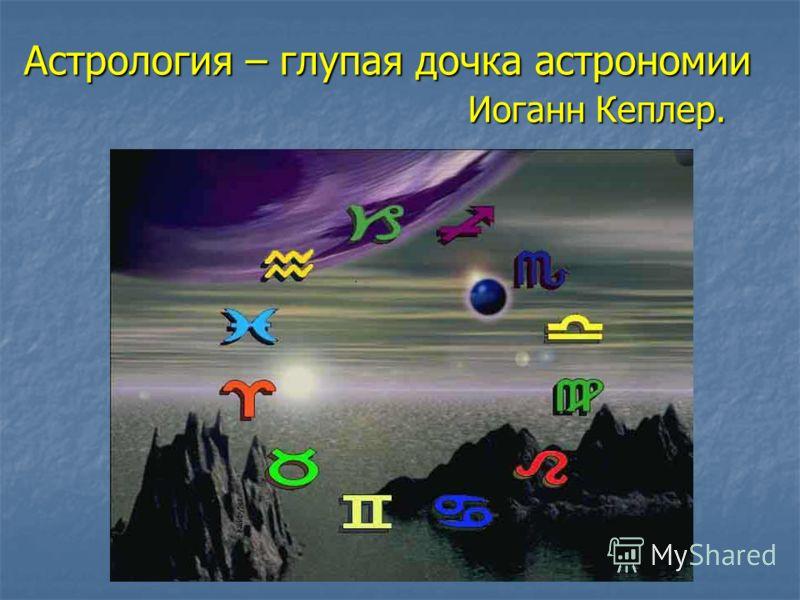 Астрология – глупая дочка астрономии Иоганн Кеплер. Иоганн Кеплер.